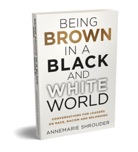 Being Brown in a Black and White World: Conversations for Leaders on Race, Racism and Belonging